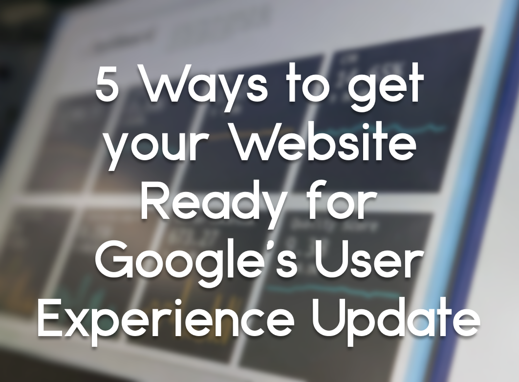 5 Ways to get your Website Ready for Google's User Experience Update